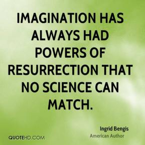 Imagination has always had powers of resurrection that no science can match.