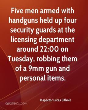 Inspector Lucas Sithole - Five men armed with handguns held up four security guards at the licensing department around 22:00 on Tuesday, robbing them of a 9mm gun and personal items.