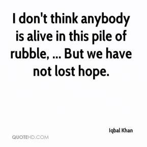 Iqbal Khan - I don't think anybody is alive in this pile of rubble, ... But we have not lost hope.