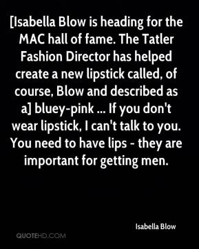 Isabella Blow - [Isabella Blow is heading for the MAC hall of fame. The Tatler Fashion Director has helped create a new lipstick called, of course, Blow and described as a] bluey-pink ... If you don't wear lipstick, I can't talk to you. You need to have lips - they are important for getting men.