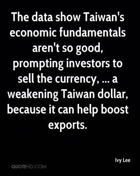 Ivy Lee - The data show Taiwan's economic fundamentals aren't so good, prompting investors to sell the currency, ... a weakening Taiwan dollar, because it can help boost exports.