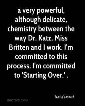 Iyanla Vanzant - a very powerful, although delicate, chemistry between the way Dr. Katz, Miss Britten and I work. I'm committed to this process. I'm committed to 'Starting Over.' .