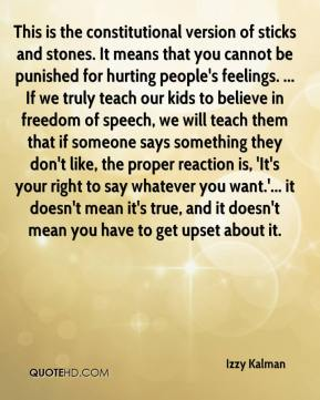 Izzy Kalman - This is the constitutional version of sticks and stones. It means that you cannot be punished for hurting people's feelings. ... If we truly teach our kids to believe in freedom of speech, we will teach them that if someone says something they don't like, the proper reaction is, 'It's your right to say whatever you want.'... it doesn't mean it's true, and it doesn't mean you have to get upset about it.