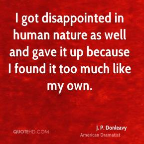J. P. Donleavy - I got disappointed in human nature as well and gave it up because I found it too much like my own.