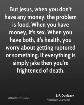 J. P. Donleavy - But Jesus, when you don't have any money, the problem is food. When you have money, it's sex. When you have both, it's health, you worry about getting ruptured or something. If everything is simply jake then you're frightened of death.