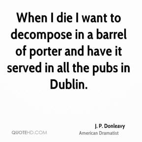 When I die I want to decompose in a barrel of porter and have it served in all the pubs in Dublin.