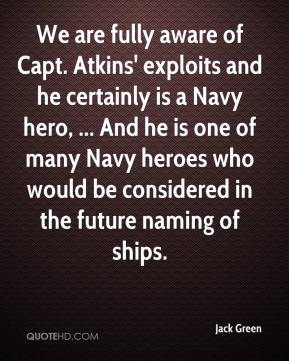 Jack Green - We are fully aware of Capt. Atkins' exploits and he certainly is a Navy hero, ... And he is one of many Navy heroes who would be considered in the future naming of ships.