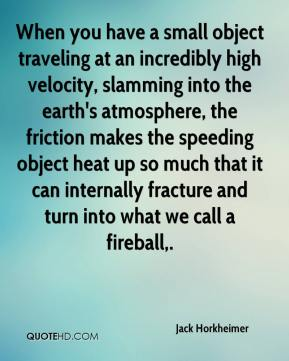 Jack Horkheimer - When you have a small object traveling at an incredibly high velocity, slamming into the earth's atmosphere, the friction makes the speeding object heat up so much that it can internally fracture and turn into what we call a fireball.