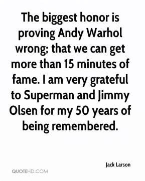 Jack Larson - The biggest honor is proving Andy Warhol wrong; that we can get more than 15 minutes of fame. I am very grateful to Superman and Jimmy Olsen for my 50 years of being remembered.