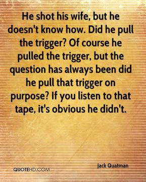 Jack Quatman - He shot his wife, but he doesn't know how. Did he pull the trigger? Of course he pulled the trigger, but the question has always been did he pull that trigger on purpose? If you listen to that tape, it's obvious he didn't.