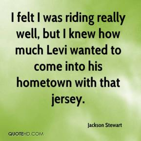 I felt I was riding really well, but I knew how much Levi wanted to come into his hometown with that jersey.