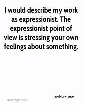I would describe my work as expressionist. The expressionist point of view is stressing your own feelings about something.