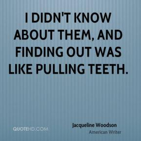 Jacqueline Woodson - I didn't know about them, and finding out was like pulling teeth.