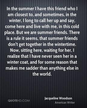 Jacqueline Woodson - In the summer I have this friend who I am closest to, and sometimes, in the winter, I long to call her up and say, come here and live with me, in this cold place. But we are summer friends. There is a rule it seems, that summer friends don't get together in the wintertime. Now, sitting here, waiting for her, I realize that I have never seen her in a winter coat, and for some reason that makes me sadder than anything else in the world.