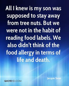 Jacquie Swan - All I knew is my son was supposed to stay away from tree nuts. But we were not in the habit of reading food labels. We also didn't think of the food allergy in terms of life and death.