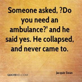 Jacquie Swan - Someone asked, ?Do you need an ambulance?' and he said yes. He collapsed, and never came to.