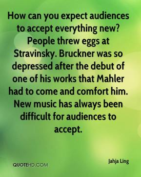 How can you expect audiences to accept everything new? People threw eggs at Stravinsky. Bruckner was so depressed after the debut of one of his works that Mahler had to come and comfort him. New music has always been difficult for audiences to accept.
