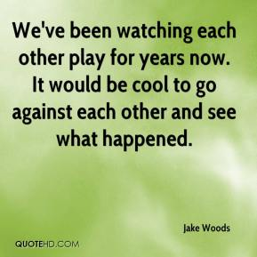Jake Woods - We've been watching each other play for years now. It would be cool to go against each other and see what happened.