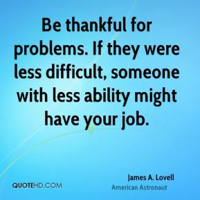 James A. Lovell - Be thankful for problems. If they were less difficult, someone with less ability might have your job.