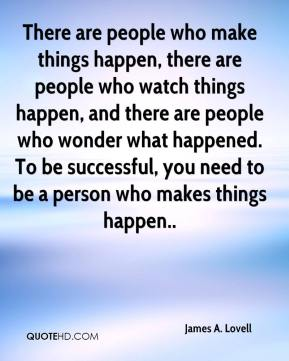 James A. Lovell - There are people who make things happen, there are people who watch things happen, and there are people who wonder what happened. To be successful, you need to be a person who makes things happen..