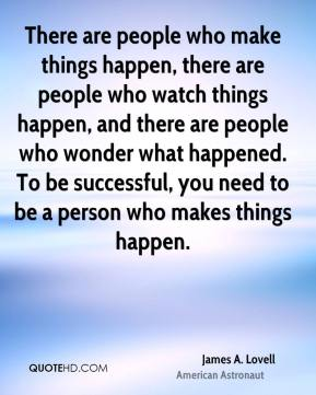 James A. Lovell - There are people who make things happen, there are people who watch things happen, and there are people who wonder what happened. To be successful, you need to be a person who makes things happen.