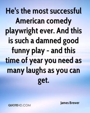 James Brewer - He's the most successful American comedy playwright ever. And this is such a damned good funny play - and this time of year you need as many laughs as you can get.