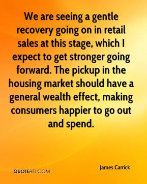 James Carrick - We are seeing a gentle recovery going on in retail sales at this stage, which I expect to get stronger going forward. The pickup in the housing market should have a general wealth effect, making consumers happier to go out and spend.