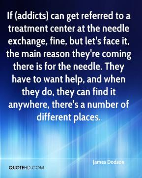 James Dodson - If (addicts) can get referred to a treatment center at the needle exchange, fine, but let's face it, the main reason they're coming there is for the needle. They have to want help, and when they do, they can find it anywhere, there's a number of different places.