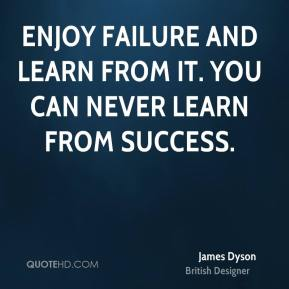 Enjoy failure and learn from it. You can never learn from success.