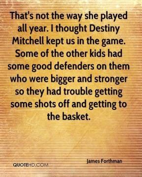 James Forthman - That's not the way she played all year. I thought Destiny Mitchell kept us in the game. Some of the other kids had some good defenders on them who were bigger and stronger so they had trouble getting some shots off and getting to the basket.