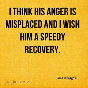 James Glasgow - I think his anger is misplaced and I wish him a speedy recovery.