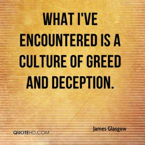 James Glasgow - What I've encountered is a culture of greed and deception.