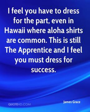 James Grace - I feel you have to dress for the part, even in Hawaii where aloha shirts are common. This is still The Apprentice and I feel you must dress for success.