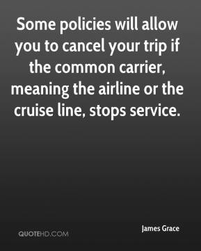 James Grace - Some policies will allow you to cancel your trip if the common carrier, meaning the airline or the cruise line, stops service.