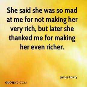 James Lowry - She said she was so mad at me for not making her very rich, but later she thanked me for making her even richer.