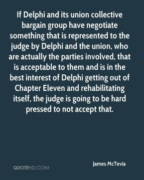 James McTevia - If Delphi and its union collective bargain group have negotiate something that is represented to the judge by Delphi and the union, who are actually the parties involved, that is acceptable to them and is in the best interest of Delphi getting out of Chapter Eleven and rehabilitating itself, the judge is going to be hard pressed to not accept that.