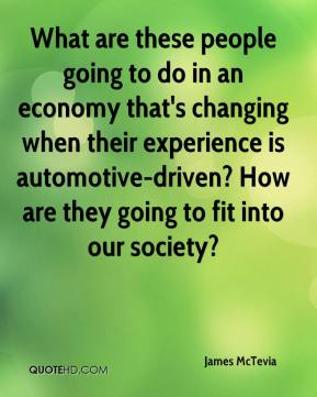 James McTevia - What are these people going to do in an economy that's changing when their experience is automotive-driven? How are they going to fit into our society?