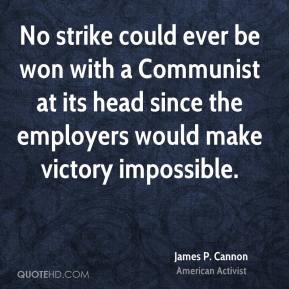 James P. Cannon - No strike could ever be won with a Communist at its head since the employers would make victory impossible.