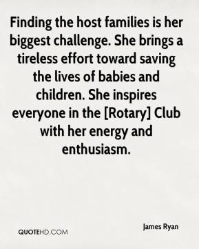 James Ryan - Finding the host families is her biggest challenge. She brings a tireless effort toward saving the lives of babies and children. She inspires everyone in the [Rotary] Club with her energy and enthusiasm.