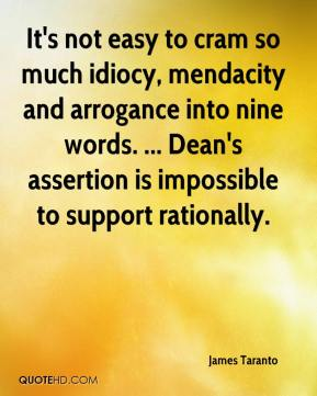 James Taranto - It's not easy to cram so much idiocy, mendacity and arrogance into nine words. ... Dean's assertion is impossible to support rationally.
