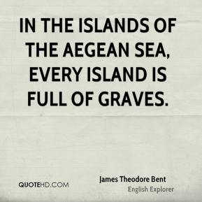 In the islands of the Aegean Sea, every island is full of graves.