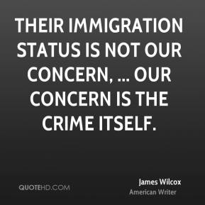 James Wilcox - Their immigration status is not our concern, ... Our concern is the crime itself.