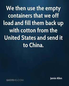 Jamie Allen - We then use the empty containers that we off load and fill them back up with cotton from the United States and send it to China.