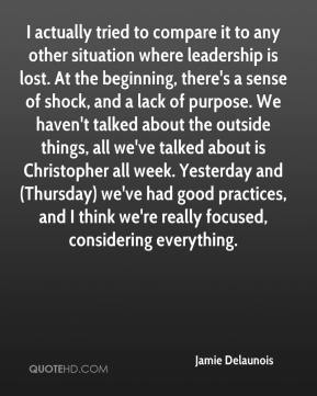 Jamie Delaunois - I actually tried to compare it to any other situation where leadership is lost. At the beginning, there's a sense of shock, and a lack of purpose. We haven't talked about the outside things, all we've talked about is Christopher all week. Yesterday and (Thursday) we've had good practices, and I think we're really focused, considering everything.