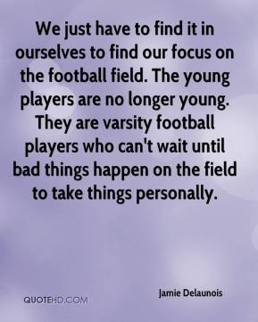 Jamie Delaunois - We just have to find it in ourselves to find our focus on the football field. The young players are no longer young. They are varsity football players who can't wait until bad things happen on the field to take things personally.