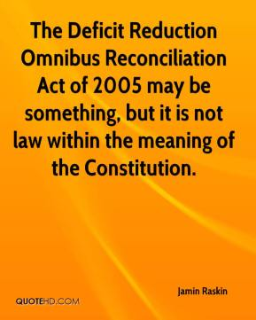 Jamin Raskin - The Deficit Reduction Omnibus Reconciliation Act of 2005 may be something, but it is not law within the meaning of the Constitution.