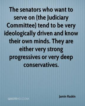 Jamin Raskin - The senators who want to serve on (the Judiciary Committee) tend to be very ideologically driven and know their own minds. They are either very strong progressives or very deep conservatives.