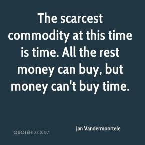 The scarcest commodity at this time is time. All the rest money can buy, but money can't buy time.