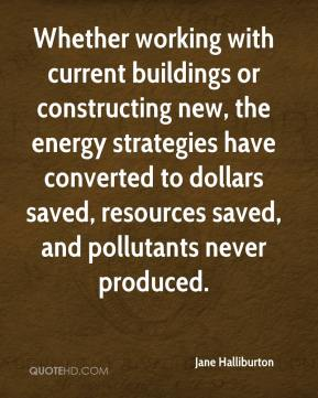 Jane Halliburton  - Whether working with current buildings or constructing new, the energy strategies have converted to dollars saved, resources saved, and pollutants never produced.