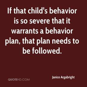 Janice Argabright  - If that child's behavior is so severe that it warrants a behavior plan, that plan needs to be followed.